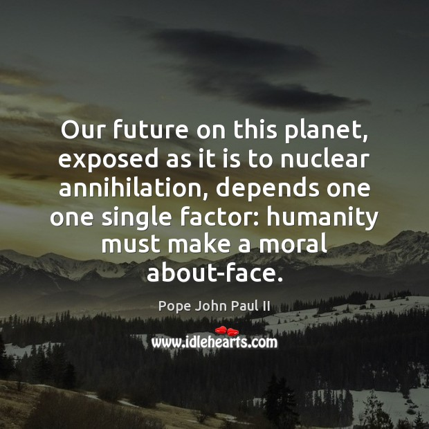 Image, Our future on this planet, exposed as it is to nuclear annihilation,