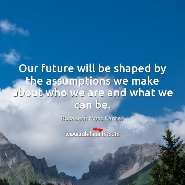 Our future will be shaped by the assumptions we make about who we are and what we can be. Image