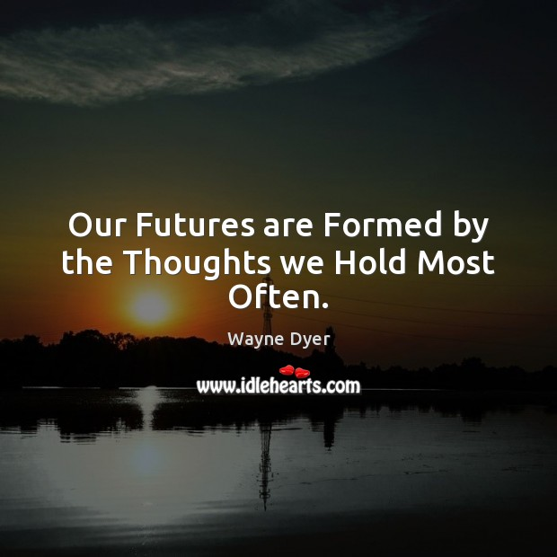 Image, Our Futures are Formed by the Thoughts we Hold Most Often.
