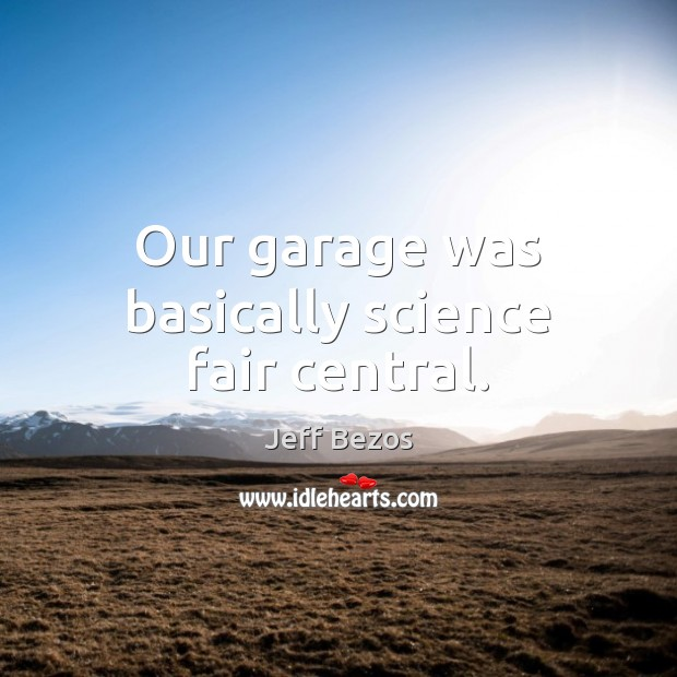 Our garage was basically science fair central. Jeff Bezos Picture Quote