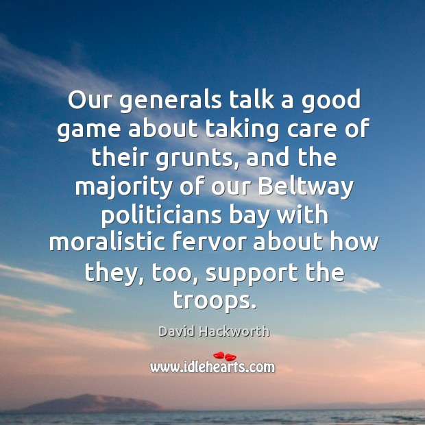 Our generals talk a good game about taking care of their grunts, and the majority David Hackworth Picture Quote