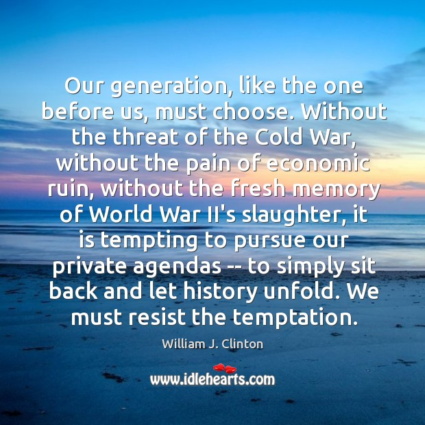 Our generation, like the one before us, must choose. Without the threat Image