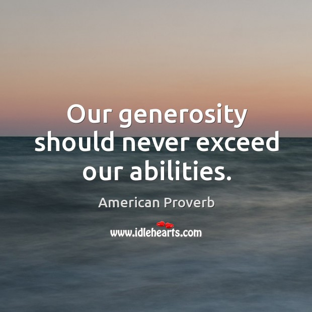 Our generosity should never exceed our abilities. American Proverbs Image