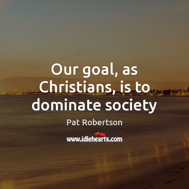 Our goal, as Christians, is to dominate society Image