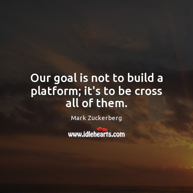 Our goal is not to build a platform; it's to be cross all of them. Mark Zuckerberg Picture Quote