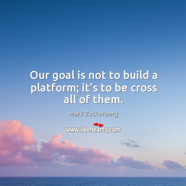 Image about Our goal is not to build a platform; it's to be cross all of them.