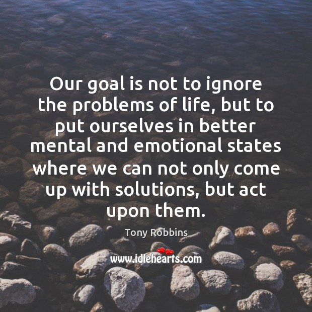 Our goal is not to ignore the problems of life, but to Tony Robbins Picture Quote