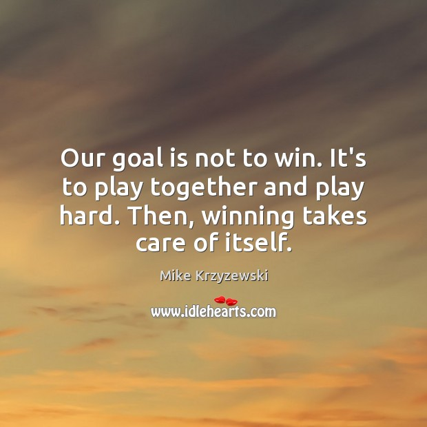 Our goal is not to win. It's to play together and play Mike Krzyzewski Picture Quote