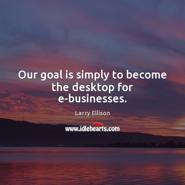 Our goal is simply to become the desktop for e-businesses. Larry Ellison Picture Quote