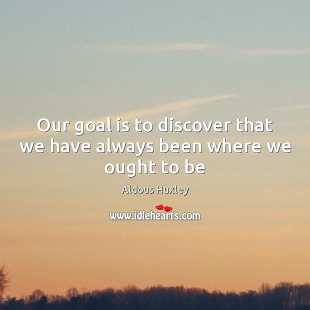 Image, Our goal is to discover that we have always been where we ought to be