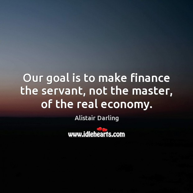 Image, Our goal is to make finance the servant, not the master, of the real economy.