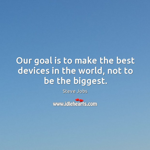 Image, Our goal is to make the best devices in the world, not to be the biggest.