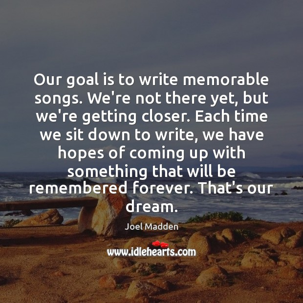 Our goal is to write memorable songs. We're not there yet, but Joel Madden Picture Quote