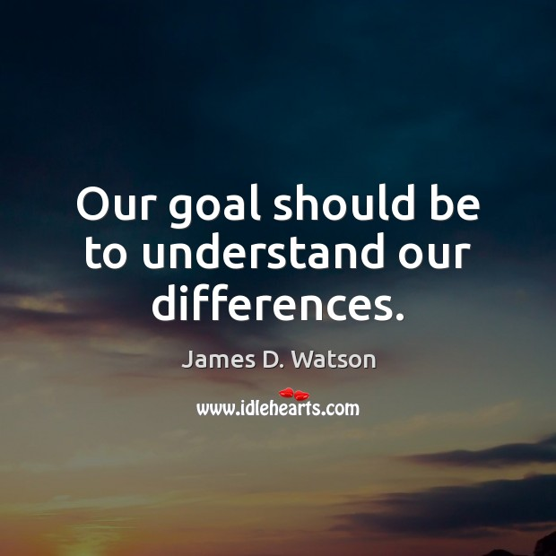 Our goal should be to understand our differences. James D. Watson Picture Quote