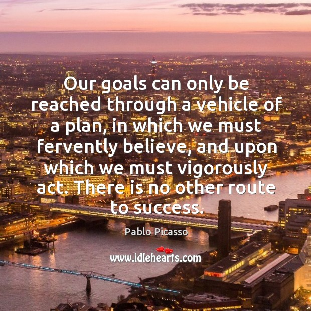 Image, Our goals can only be reached through a vehicle of a plan, in which we must fervently believe