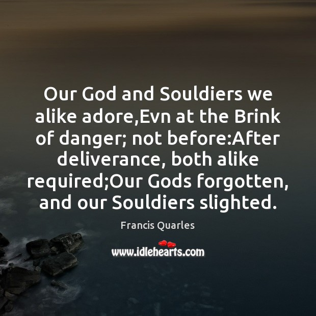 Our God and Souldiers we alike adore,Evn at the Brink of Francis Quarles Picture Quote