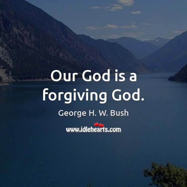 Our God is a forgiving God. George H. W. Bush Picture Quote