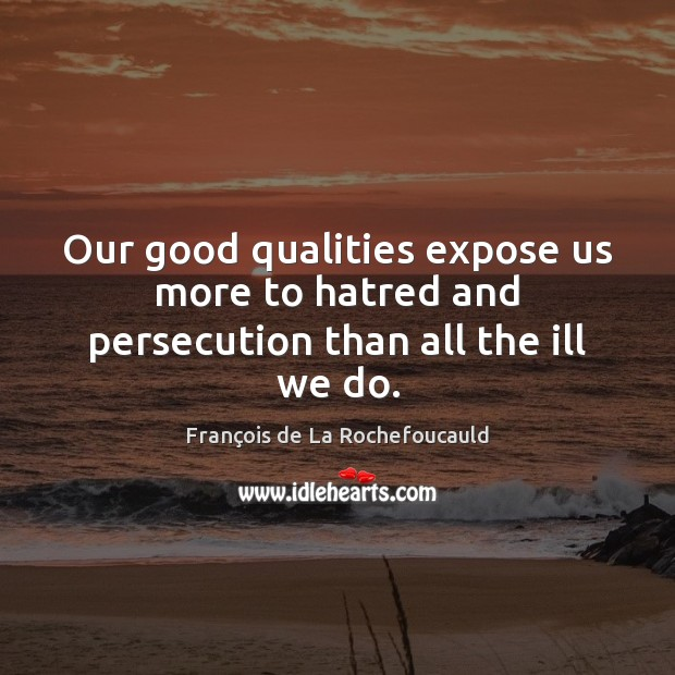 Our good qualities expose us more to hatred and persecution than all the ill we do. Image