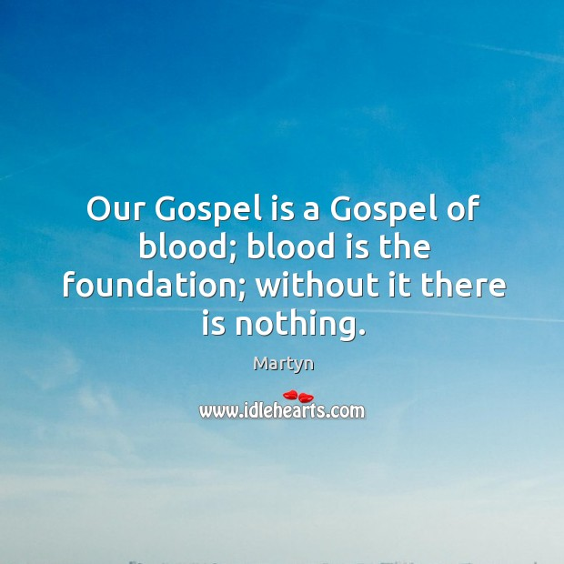 Our Gospel is a Gospel of blood; blood is the foundation; without it there is nothing. Image