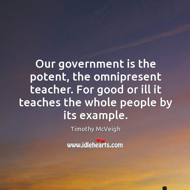 Our government is the potent, the omnipresent teacher. For good or ill it teaches the whole people by its example. Image