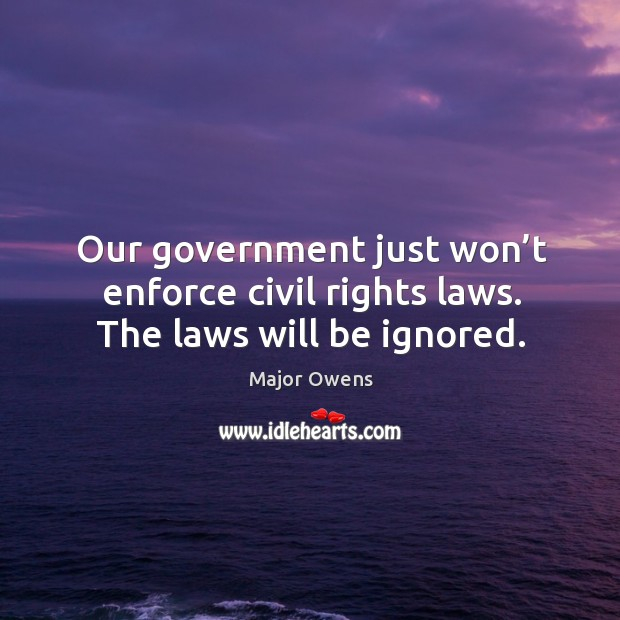 Our government just won't enforce civil rights laws. The laws will be ignored. Major Owens Picture Quote