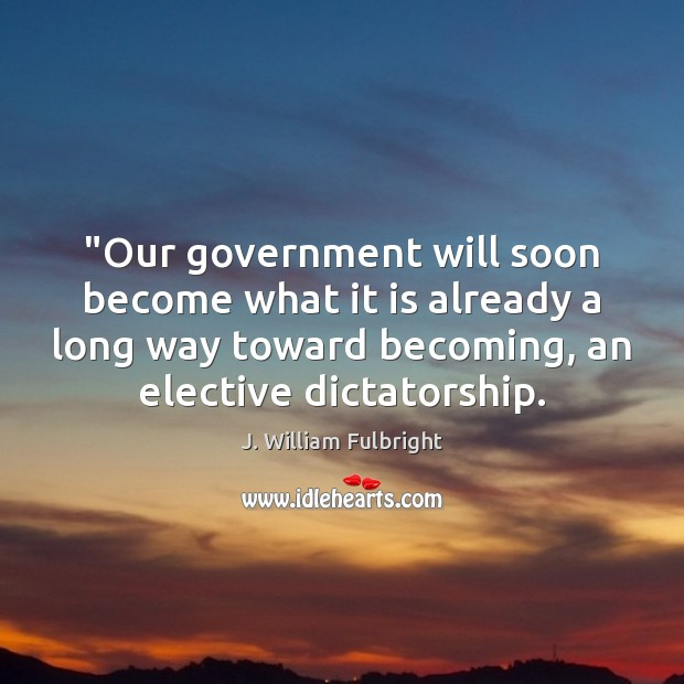 """""""Our government will soon become what it is already a long way J. William Fulbright Picture Quote"""