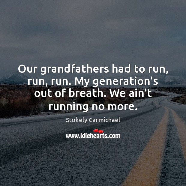 Our grandfathers had to run, run, run. My generation's out of breath. Stokely Carmichael Picture Quote