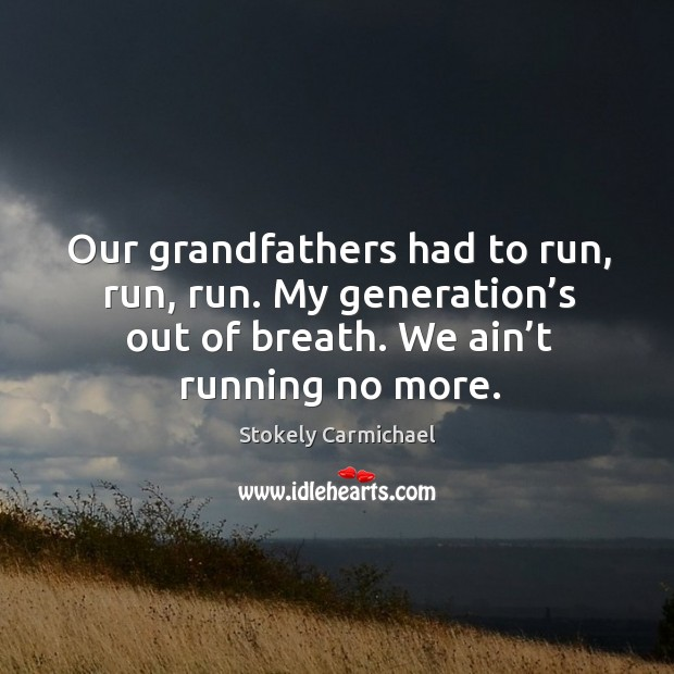 Our grandfathers had to run, run, run. My generation's out of breath. We ain't running no more. Stokely Carmichael Picture Quote