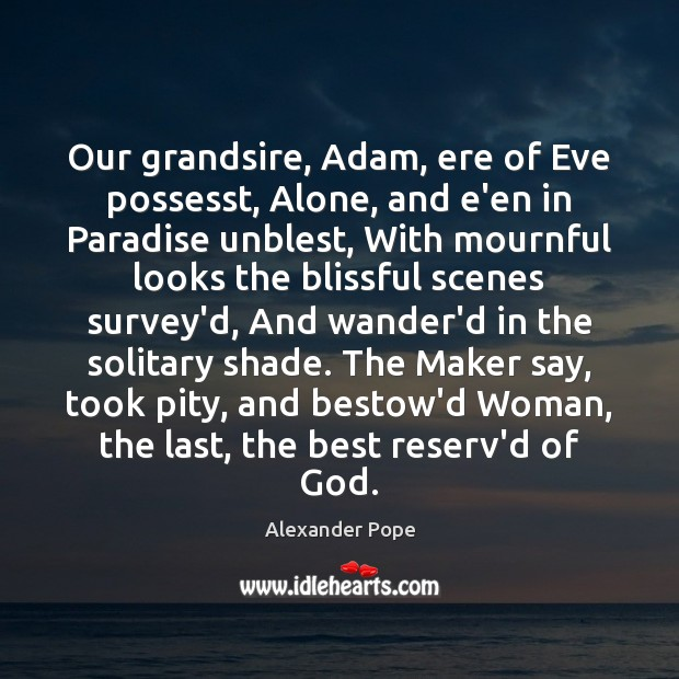 Our grandsire, Adam, ere of Eve possesst, Alone, and e'en in Paradise Alexander Pope Picture Quote