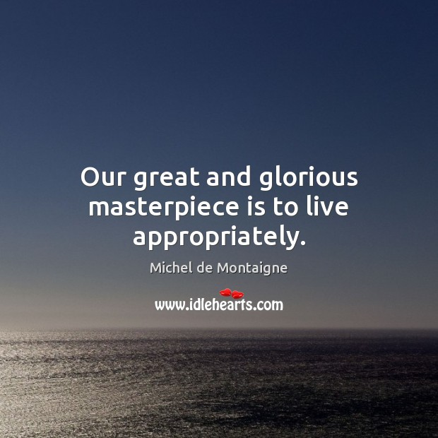 Our great and glorious masterpiece is to live appropriately. Michel de Montaigne Picture Quote