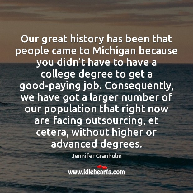 Our great history has been that people came to Michigan because you Jennifer Granholm Picture Quote