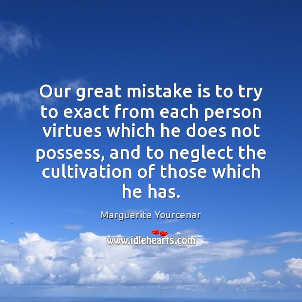 Our great mistake is to try to exact from each person virtues Mistake Quotes Image