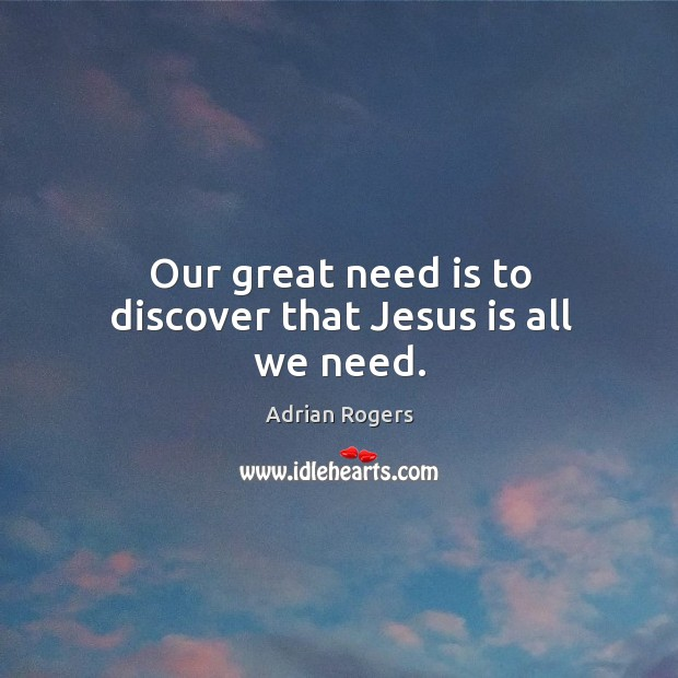 Image, Our great need is to discover that Jesus is all we need.