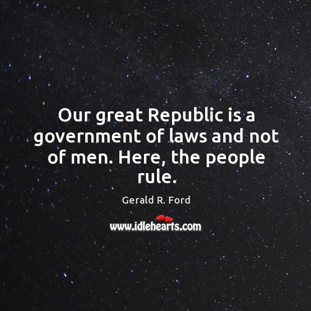 Image, Our great republic is a government of laws and not of men. Here, the people rule.