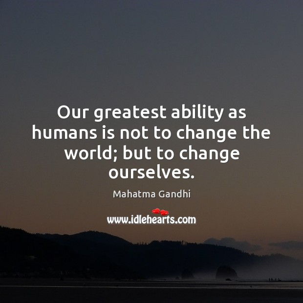 Our greatest ability as humans is not to change the world; but to change ourselves. Image
