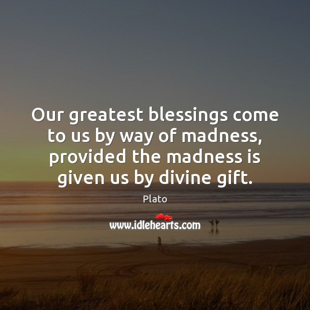 Our greatest blessings come to us by way of madness, provided the Plato Picture Quote