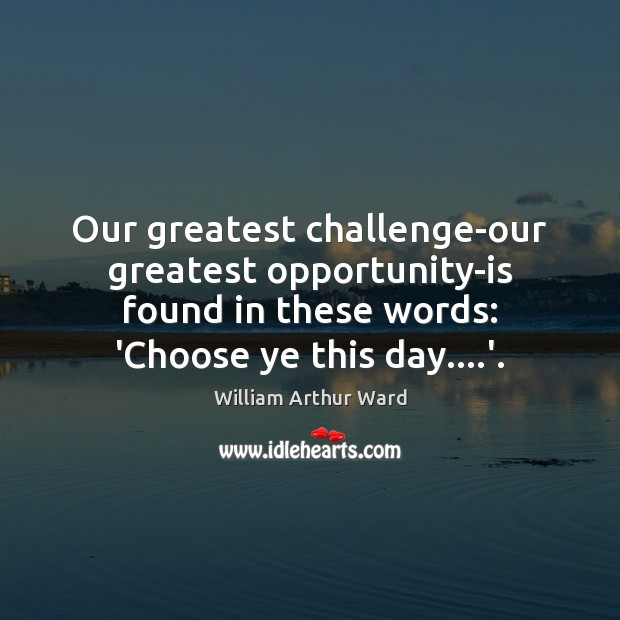 Image, Our greatest challenge-our greatest opportunity-is found in these words: 'Choose ye this