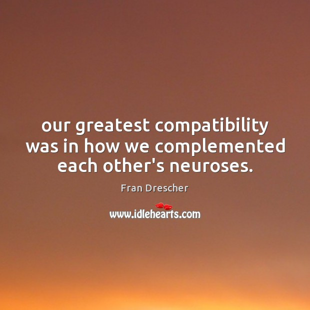 Our greatest compatibility was in how we complemented each other's neuroses. Fran Drescher Picture Quote