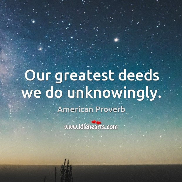 Our greatest deeds we do unknowingly. American Proverbs Image