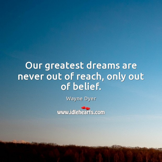 Image, Our greatest dreams are never out of reach, only out of belief.
