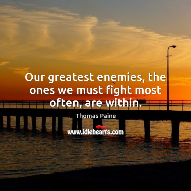 Our greatest enemies, the ones we must fight most often, are within. Thomas Paine Picture Quote