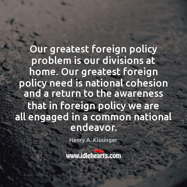 Our greatest foreign policy problem is our divisions at home. Our greatest Henry A. Kissinger Picture Quote
