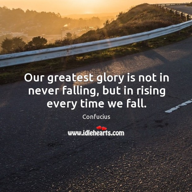 Image, Our greatest glory is not in never falling, but in rising every time we fall.