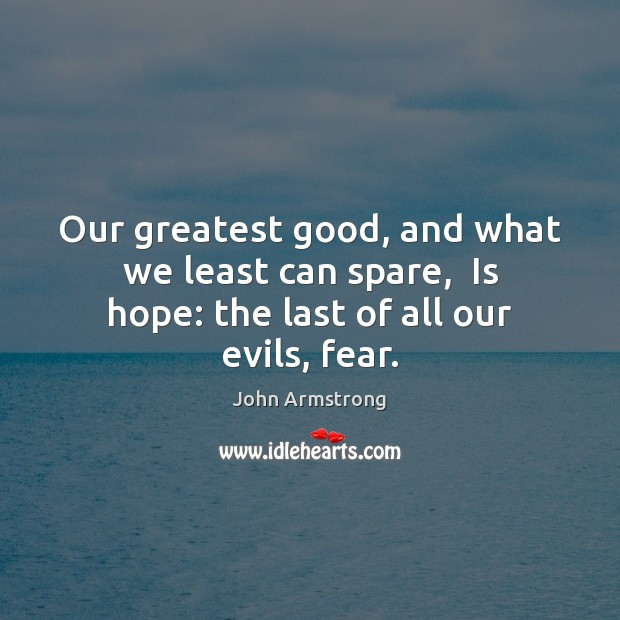Image, Our greatest good, and what we least can spare,  Is hope: the last of all our evils, fear.