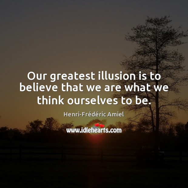 Our greatest illusion is to believe that we are what we think ourselves to be. Henri-Frédéric Amiel Picture Quote