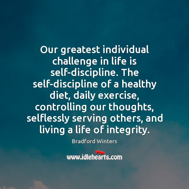 Image, Our greatest individual challenge in life is self-discipline. The self-discipline of a