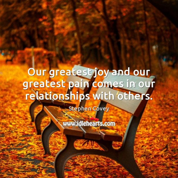 Our greatest joy and our greatest pain comes in our relationships with others. Stephen Covey Picture Quote