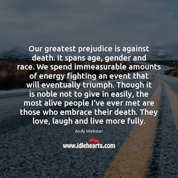 Image, Our greatest prejudice is against death. It spans age, gender and race.