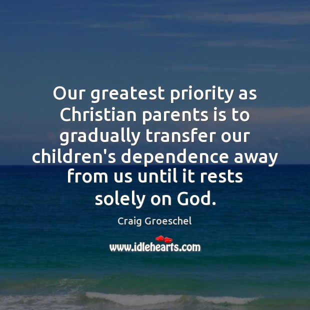 Our greatest priority as Christian parents is to gradually transfer our children's Priority Quotes Image