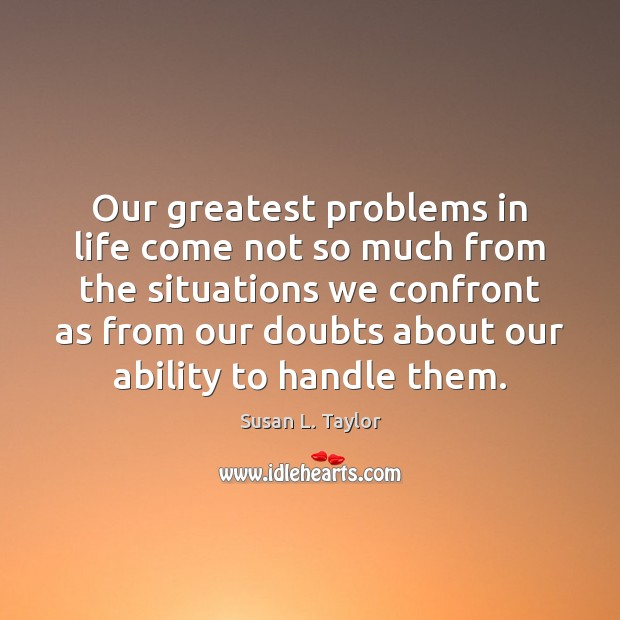 Our greatest problems in life come not so much from the situations Image